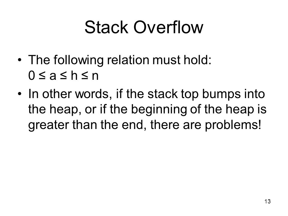 13 Stack Overflow The following relation must hold: 0 ≤ a ≤ h ≤ n In other words, if the stack top bumps into the heap, or if the beginning of the heap is greater than the end, there are problems!