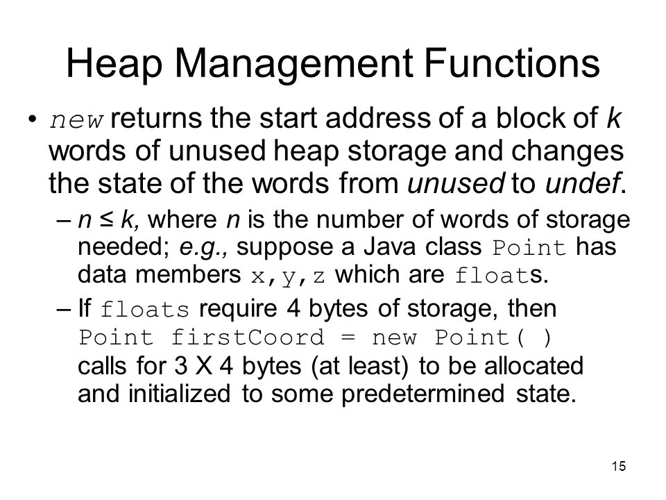 15 Heap Management Functions new returns the start address of a block of k words of unused heap storage and changes the state of the words from unused to undef.