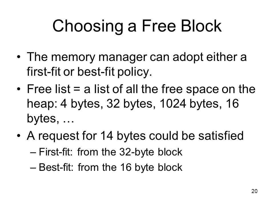 20 Choosing a Free Block The memory manager can adopt either a first-fit or best-fit policy.