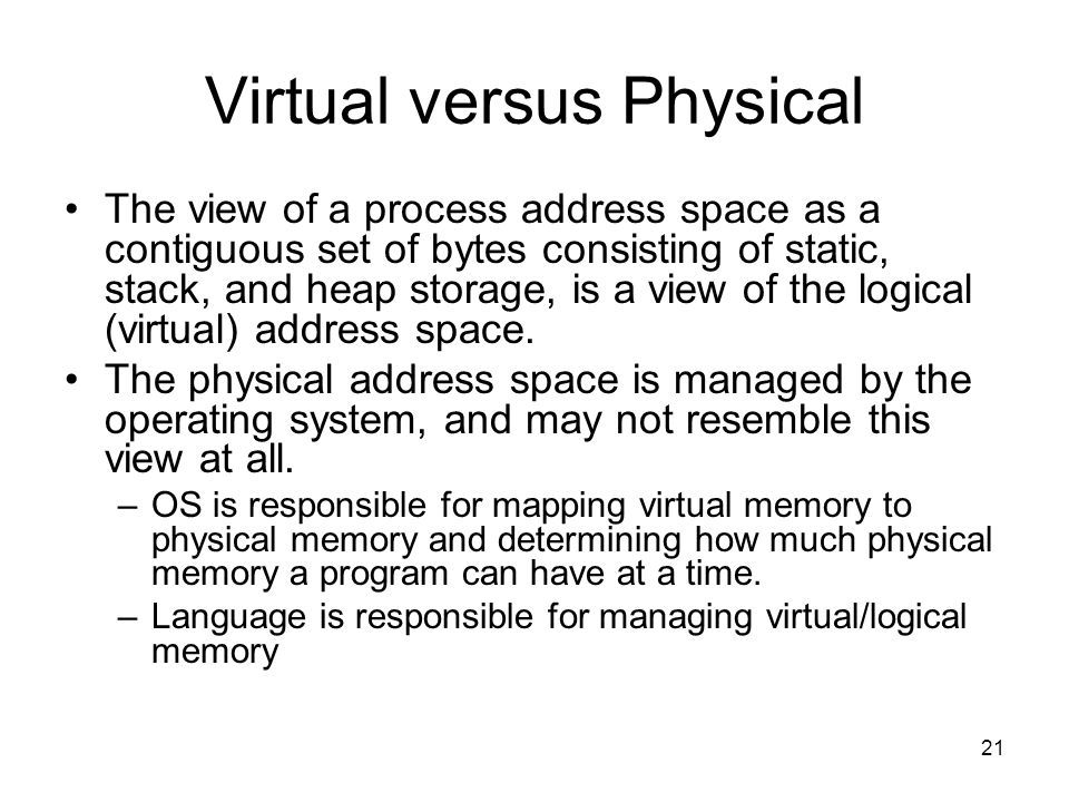 21 Virtual versus Physical The view of a process address space as a contiguous set of bytes consisting of static, stack, and heap storage, is a view of the logical (virtual) address space.