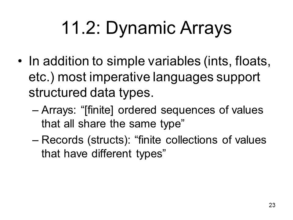 23 11.2: Dynamic Arrays In addition to simple variables (ints, floats, etc.) most imperative languages support structured data types.