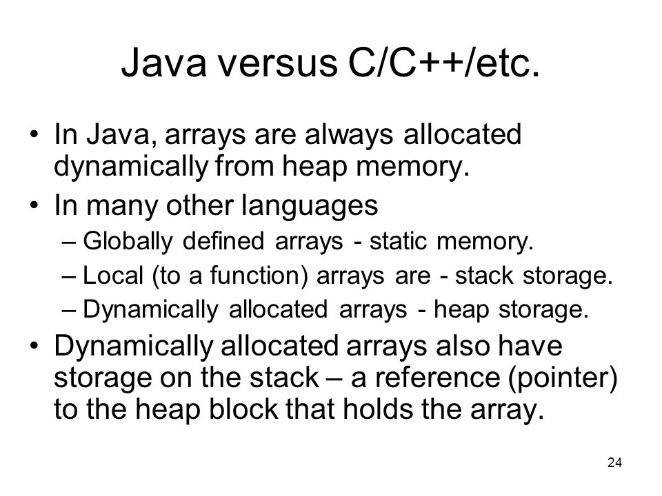 24 Java versus C/C++/etc. In Java, arrays are always allocated dynamically from heap memory.
