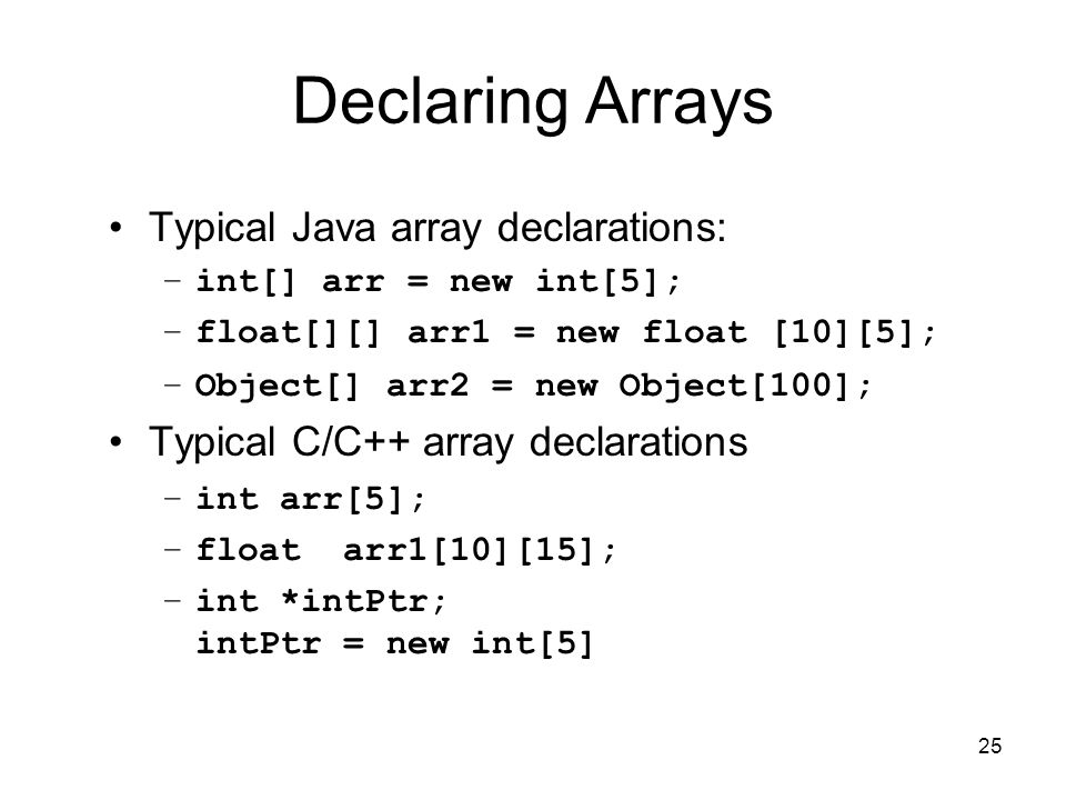 25 Declaring Arrays Typical Java array declarations: –int[] arr = new int[5]; –float[][] arr1 = new float [10][5]; –Object[] arr2 = new Object[100]; Typical C/C++ array declarations –int arr[5]; –float arr1[10][15]; –int *intPtr; intPtr = new int[5]