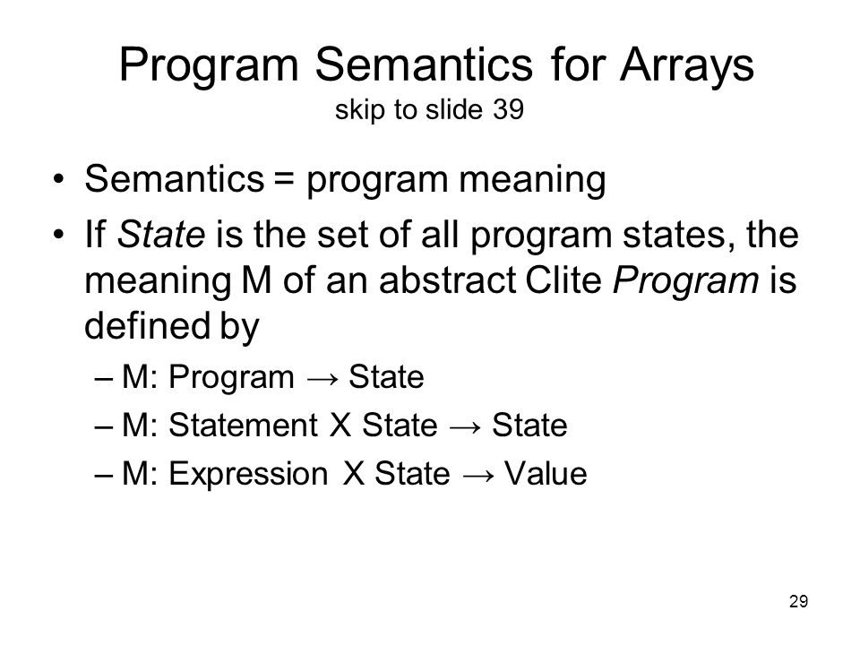 29 Program Semantics for Arrays skip to slide 39 Semantics = program meaning If State is the set of all program states, the meaning M of an abstract Clite Program is defined by –M: Program → State –M: Statement X State → State –M: Expression X State → Value