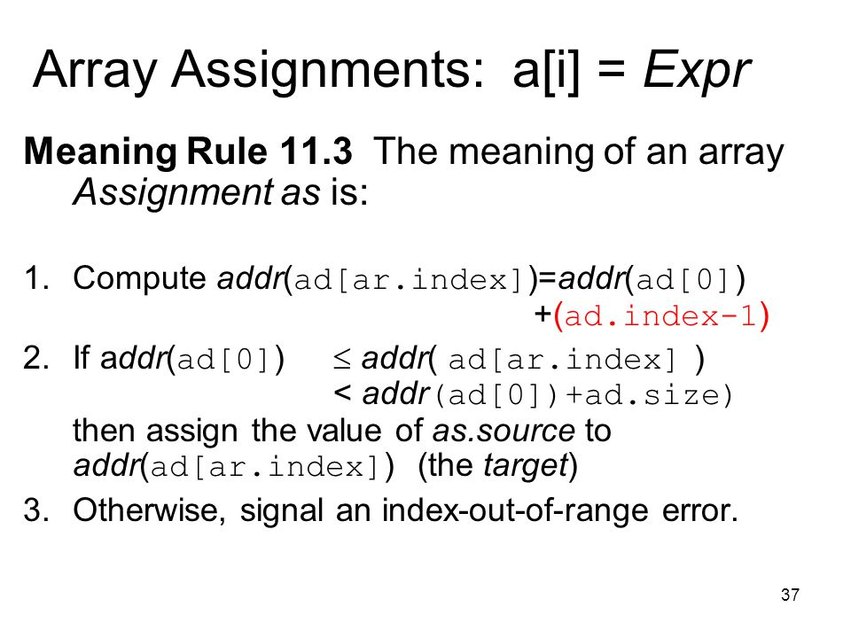 37 Array Assignments: a[i] = Expr Meaning Rule 11.3 The meaning of an array Assignment as is: 1.Compute addr( ad[ar.index] )=addr( ad[0] ) +( ad.index-1 ) 2.If addr( ad[0] )  addr( ad[ar.index] ) < addr (ad[0])+ad.size) then assign the value of as.source to addr( ad[ar.index] ) (the target) 3.Otherwise, signal an index-out-of-range error.