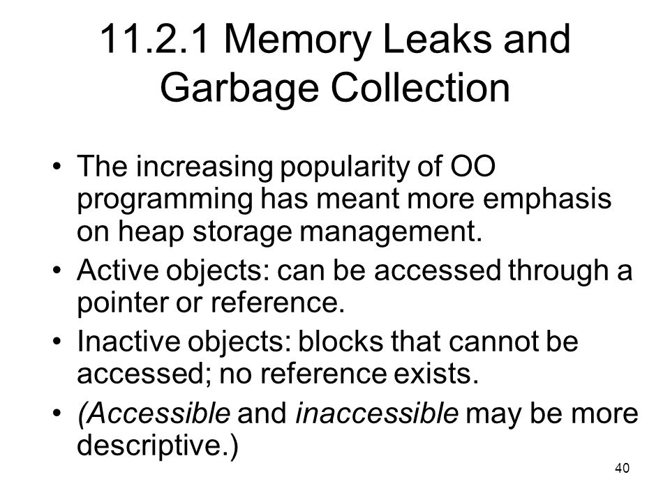 40 11.2.1 Memory Leaks and Garbage Collection The increasing popularity of OO programming has meant more emphasis on heap storage management.