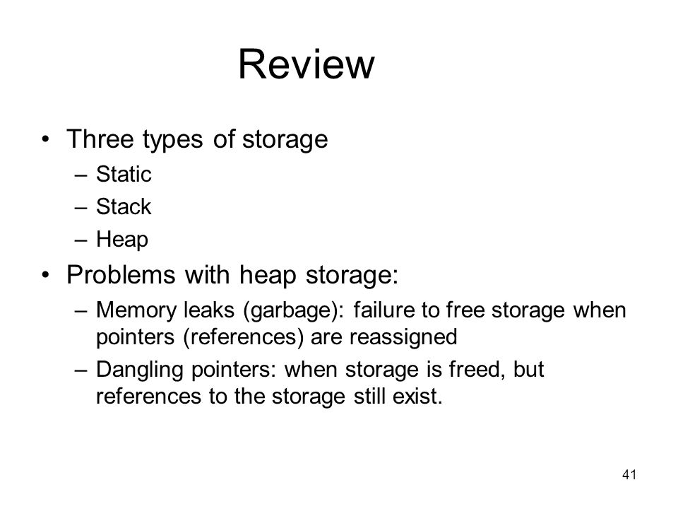 41 Review Three types of storage –Static –Stack –Heap Problems with heap storage: –Memory leaks (garbage): failure to free storage when pointers (references) are reassigned –Dangling pointers: when storage is freed, but references to the storage still exist.