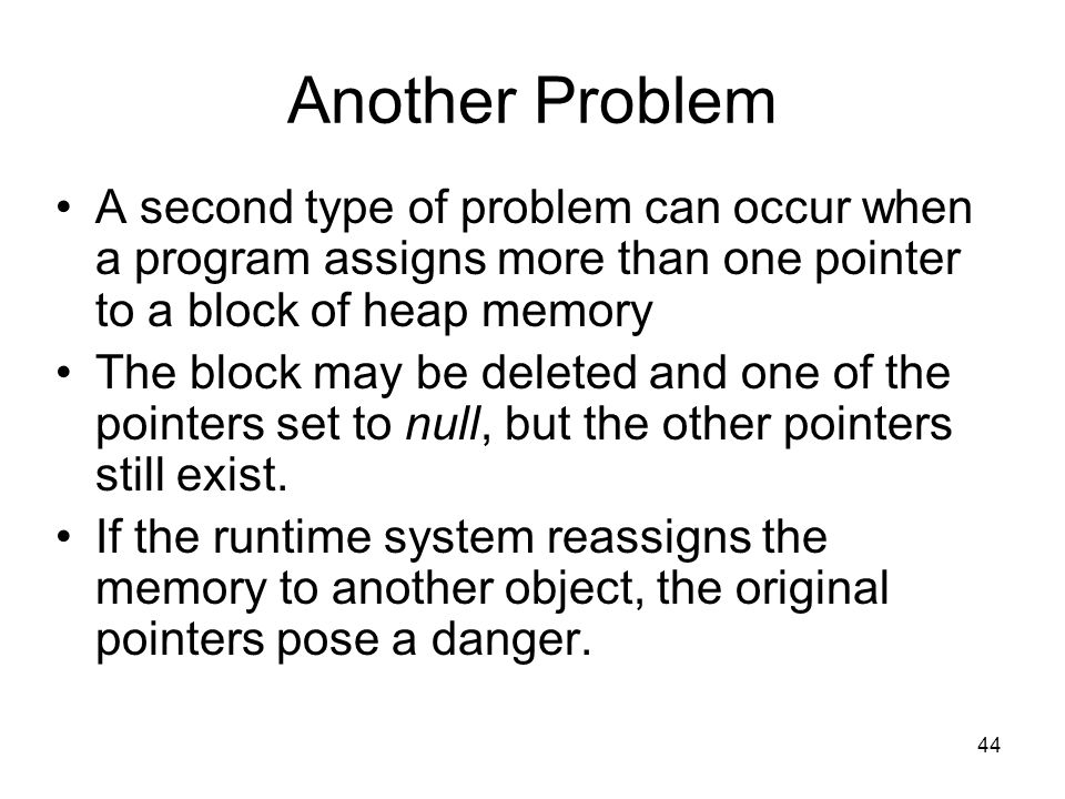 44 Another Problem A second type of problem can occur when a program assigns more than one pointer to a block of heap memory The block may be deleted and one of the pointers set to null, but the other pointers still exist.