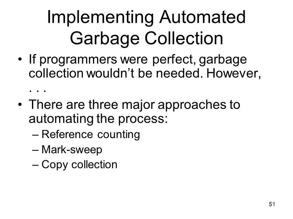 51 Implementing Automated Garbage Collection If programmers were perfect, garbage collection wouldn't be needed.