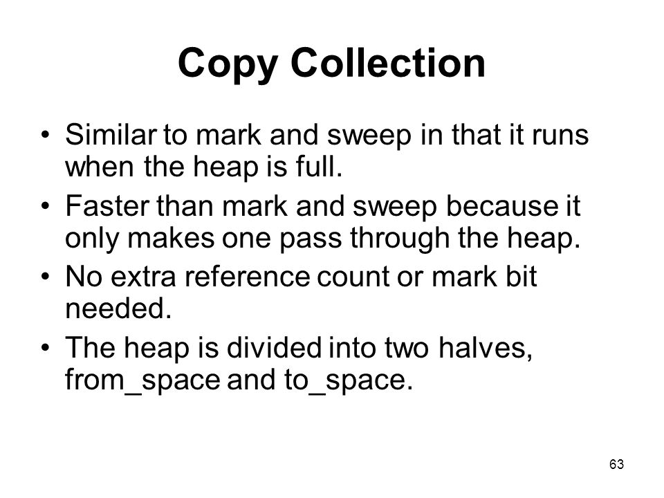 63 Copy Collection Similar to mark and sweep in that it runs when the heap is full.