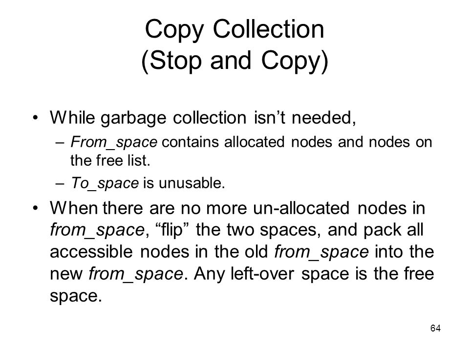 64 Copy Collection (Stop and Copy) While garbage collection isn't needed, –From_space contains allocated nodes and nodes on the free list.