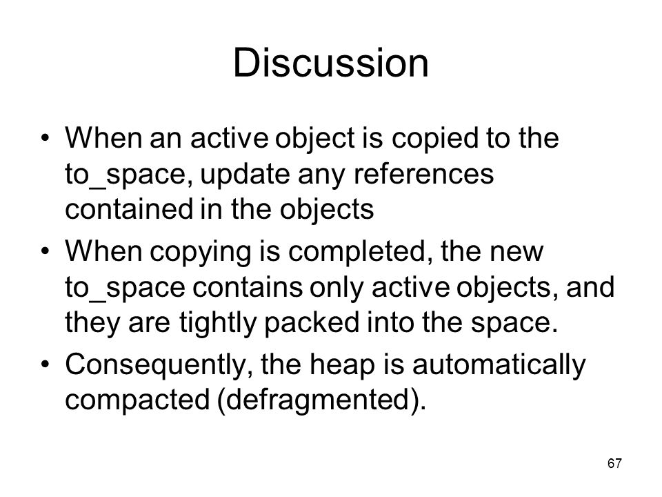 67 Discussion When an active object is copied to the to_space, update any references contained in the objects When copying is completed, the new to_space contains only active objects, and they are tightly packed into the space.