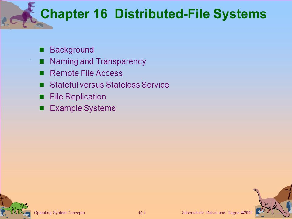Silberschatz, Galvin and Gagne  2002 16.2 Operating System Concepts Background Distributed file system (DFS) – a distributed implementation of the classical time-sharing model of a file system, where multiple users share files and storage resources.