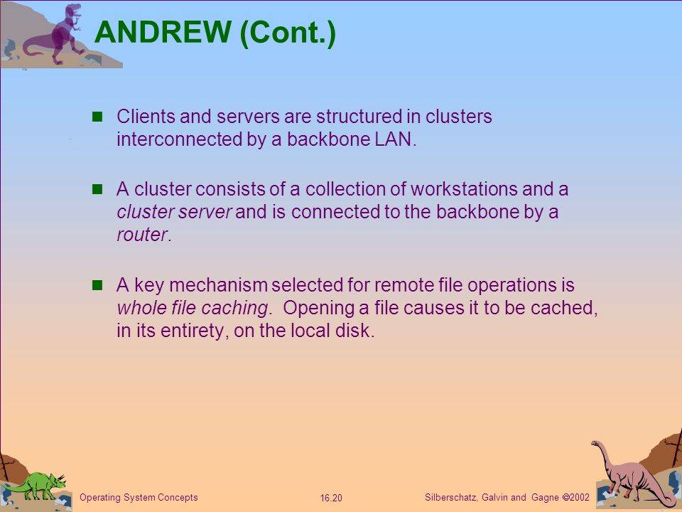 Silberschatz, Galvin and Gagne  2002 16.20 Operating System Concepts ANDREW (Cont.) Clients and servers are structured in clusters interconnected by a backbone LAN.
