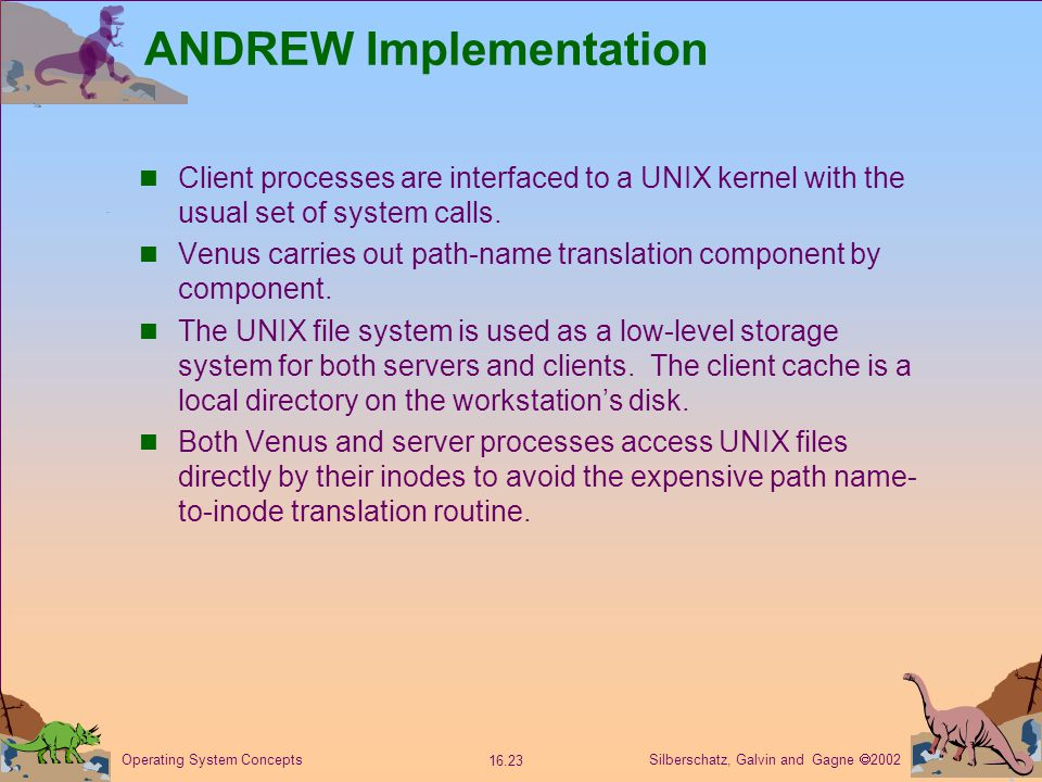 Silberschatz, Galvin and Gagne  2002 16.23 Operating System Concepts ANDREW Implementation Client processes are interfaced to a UNIX kernel with the usual set of system calls.