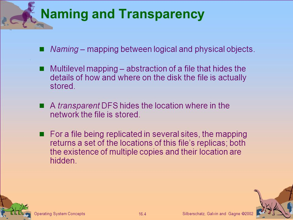 Silberschatz, Galvin and Gagne  2002 16.4 Operating System Concepts Naming and Transparency Naming – mapping between logical and physical objects.