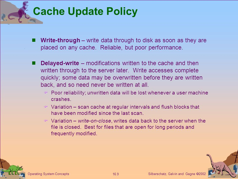 Silberschatz, Galvin and Gagne  2002 16.9 Operating System Concepts Cache Update Policy Write-through – write data through to disk as soon as they are placed on any cache.