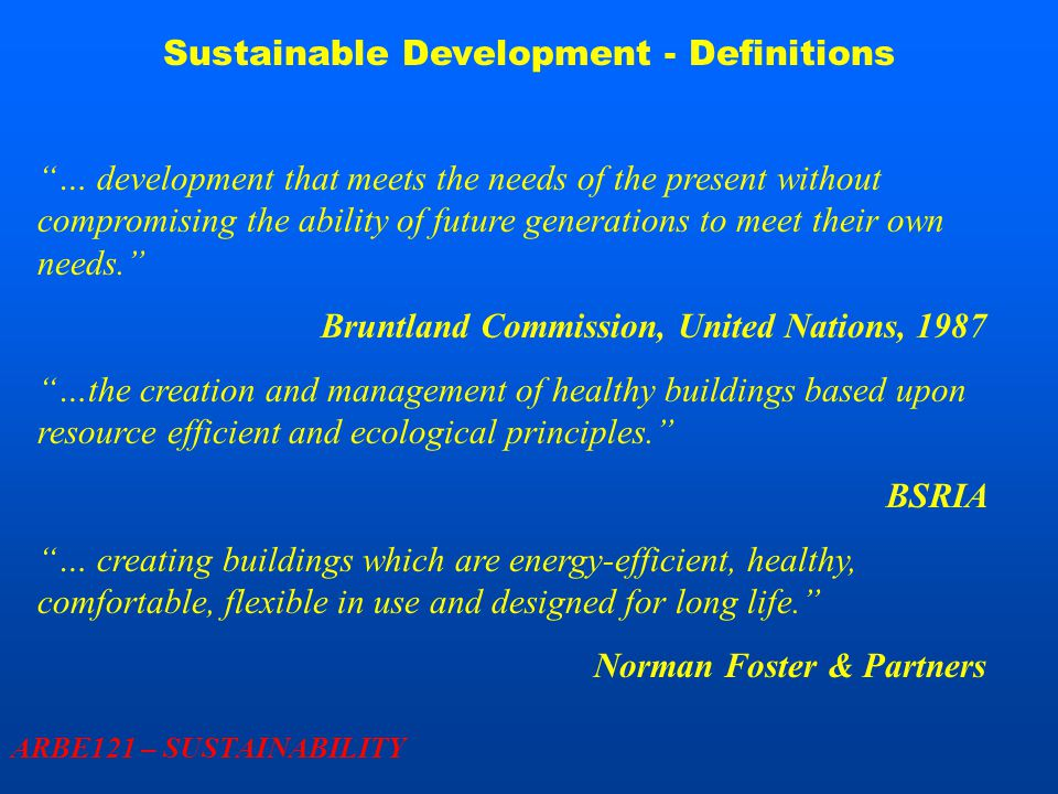 Sustainable Development – UK Government View ARBE121 – SUSTAINABILITY  Sustainable development encompasses Inclusive social progress Effective protection of the environment Prudent use of natural resources Maintenance of levels of employment & economic growth  Performance against objectives assessed 15 headline indicators – GDP, Percentage of unfit housing etc… 150+ core indicators – amount of construction waste going to landfill etc…