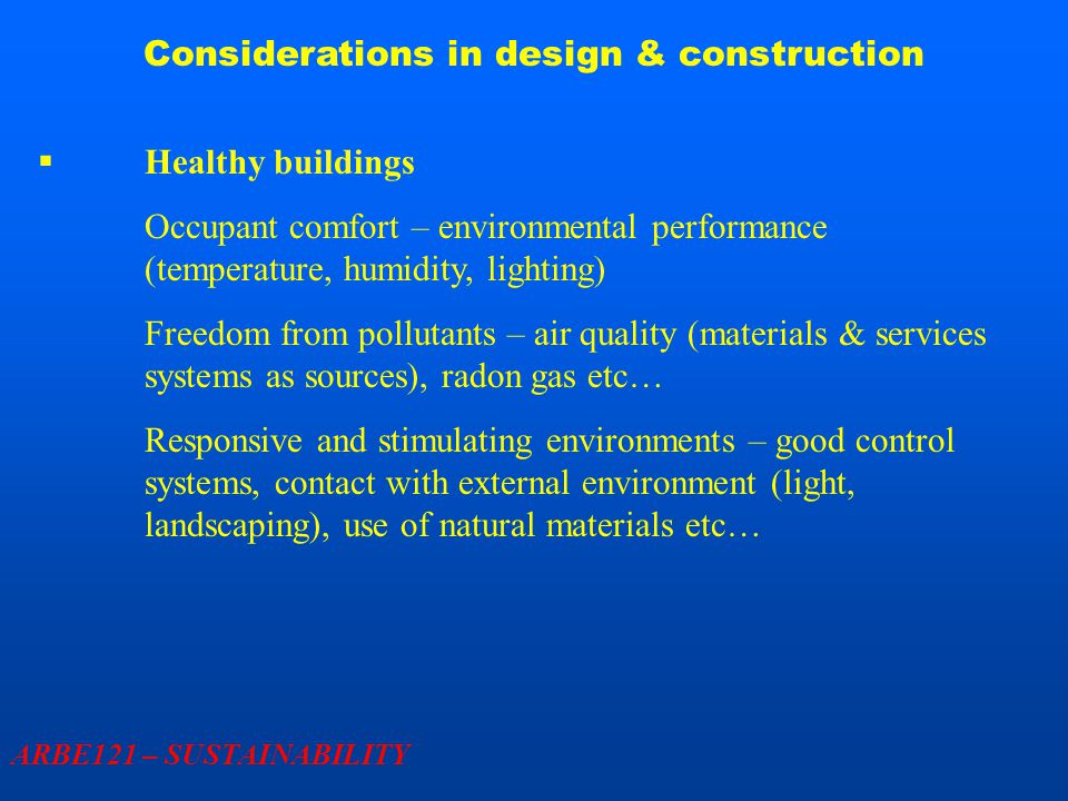 Considerations in design & construction ARBE121 – SUSTAINABILITY  Healthy buildings Occupant comfort – environmental performance (temperature, humidity, lighting) Freedom from pollutants – air quality (materials & services systems as sources), radon gas etc… Responsive and stimulating environments – good control systems, contact with external environment (light, landscaping), use of natural materials etc…