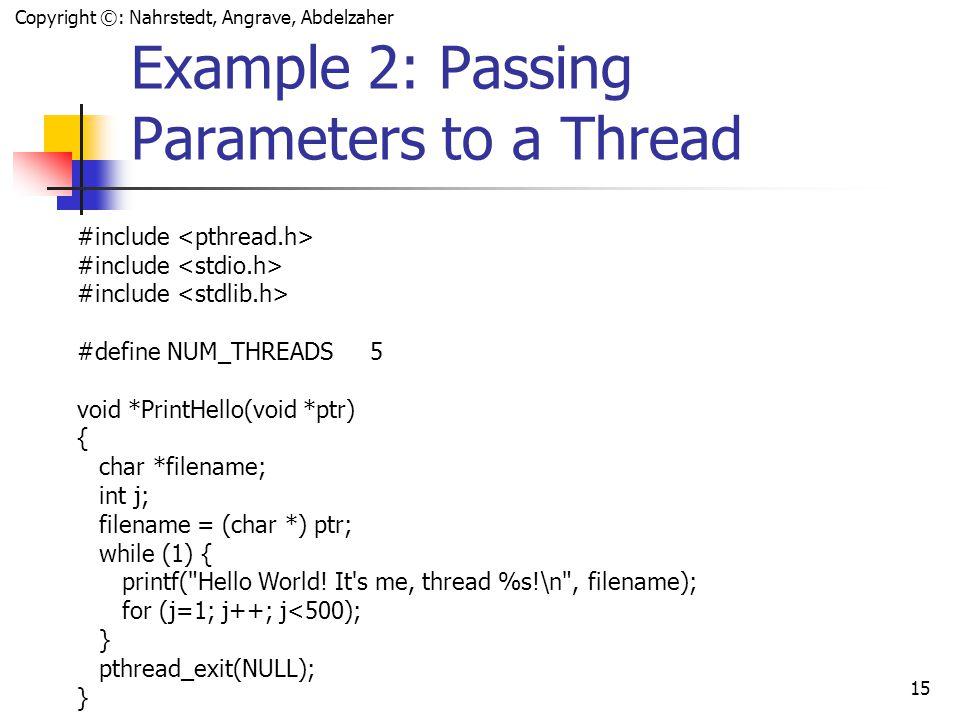 Copyright ©: Nahrstedt, Angrave, Abdelzaher 14 Example 1: Thread Creation #include #define NUM_THREADS 5 void *PrintHello(void *threadid) { int tid; tid = (int)threadid; printf( Hello World.