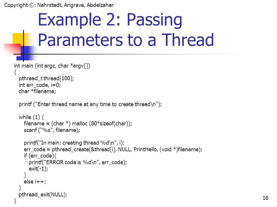 Copyright ©: Nahrstedt, Angrave, Abdelzaher 15 Example 2: Passing Parameters to a Thread #include #define NUM_THREADS 5 void *PrintHello(void *ptr) { char *filename; int j; filename = (char *) ptr; while (1) { printf( Hello World.