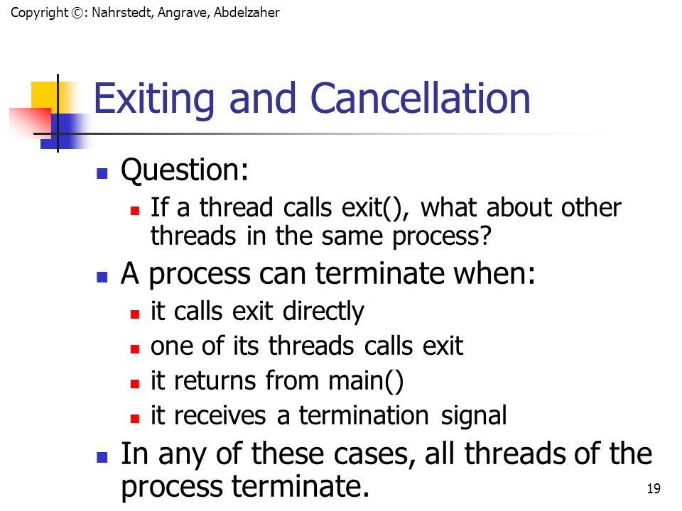 Copyright ©: Nahrstedt, Angrave, Abdelzaher 18 Exiting and Cancellation Question: If a thread calls exit(), what about other threads in the same process.
