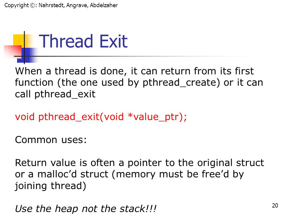 Copyright ©: Nahrstedt, Angrave, Abdelzaher 19 Exiting and Cancellation Question: If a thread calls exit(), what about other threads in the same process.