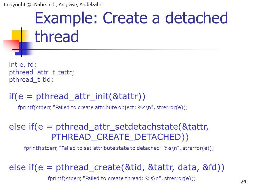 Copyright ©: Nahrstedt, Angrave, Abdelzaher 23 Settable Properties of Thread Attributes propertyfunction attribute objects pthread_attr_destroy pthread_attr_init detach state pthread_attr_getdetachstate pthread_attr_setdetachstate stack pthread_attr_getguardsize pthread_attr_setguardsize pthread_attr_getstack pthread_attr_setstack scheduling pthread_attr_getinheritsched pthread_attr_setinheritsched pthread_attr_getschedparam pthread_attr_setschedparam pthread_attr_getschedpolicy pthread_attr_setschedpolicy pthread_attr_getscope pthread_attr_setscope