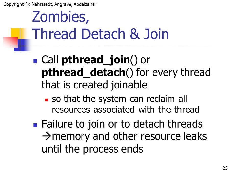 Copyright ©: Nahrstedt, Angrave, Abdelzaher 24 Example: Create a detached thread int e, fd; pthread_attr_t tattr; pthread_t tid; if(e = pthread_attr_init(&tattr)) fprintf(stderr, Failed to create attribute object: %s\n , strerror(e)); else if(e = pthread_attr_setdetachstate(&tattr, PTHREAD_CREATE_DETACHED)) fprintf(stderr, Failed to set attribute state to detached: %s\n , strerror(e)); else if(e = pthread_create(&tid, &tattr, data, &fd)) fprintf(stderr, Failed to create thread: %s\n , strerror(e));