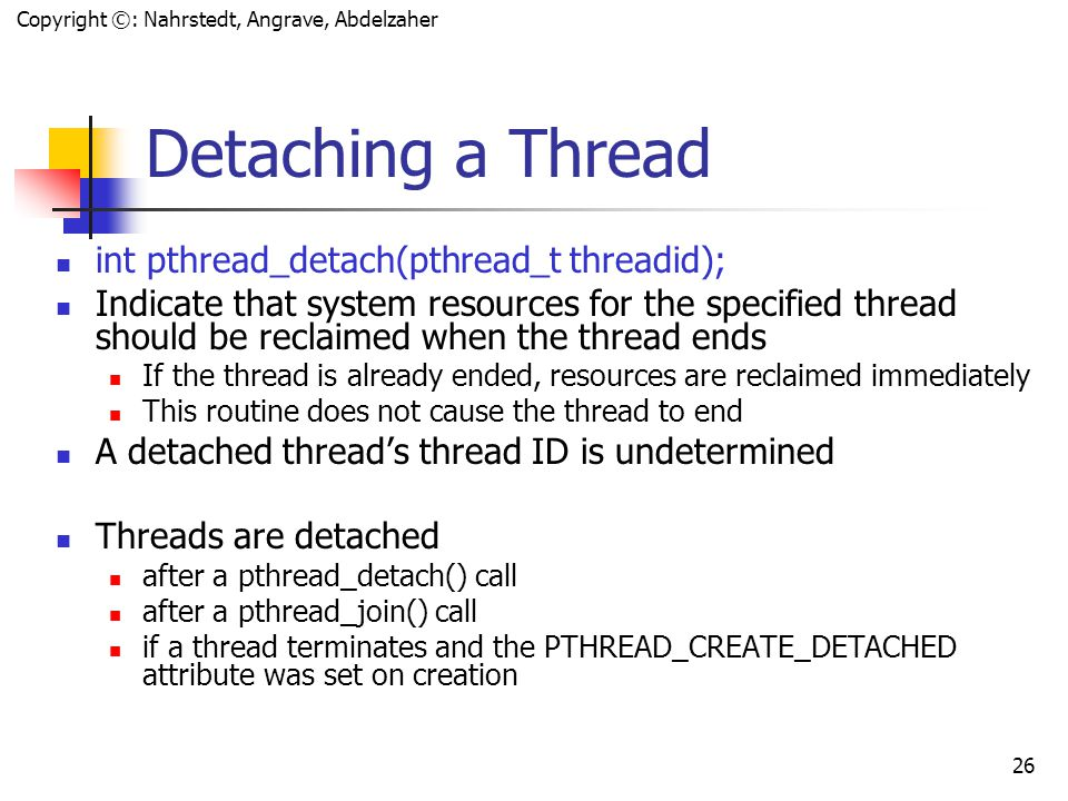 Copyright ©: Nahrstedt, Angrave, Abdelzaher 25 Zombies, Thread Detach & Join Call pthread_join() or pthread_detach() for every thread that is created joinable so that the system can reclaim all resources associated with the thread Failure to join or to detach threads  memory and other resource leaks until the process ends