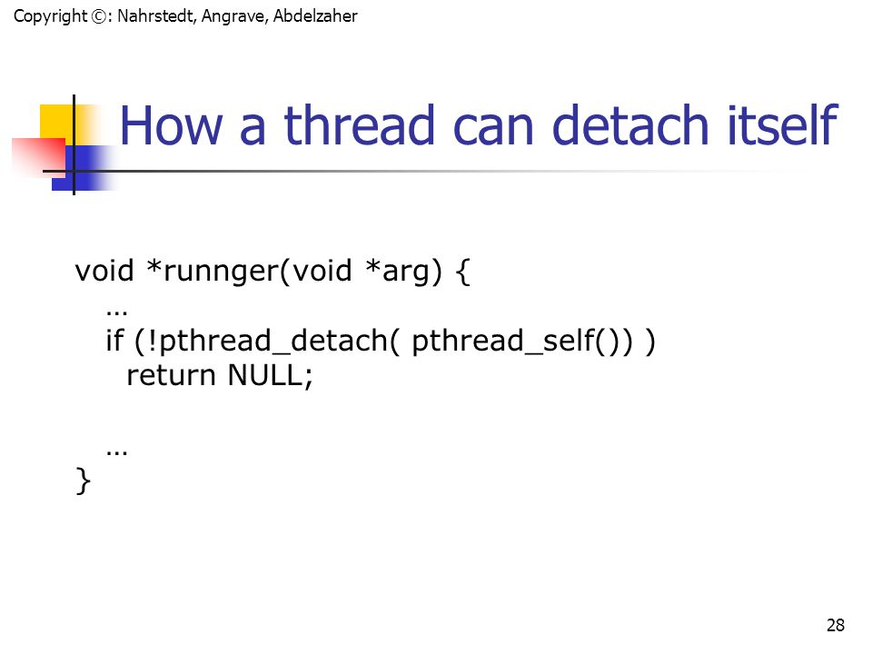 Copyright ©: Nahrstedt, Angrave, Abdelzaher 27 How to make a Thread Detached void *processfd(void *arg); int error; int fd pthread_t tid; if (error = pthread_create(&tid, NULL, processfd, &fd)) { fprintf(stderr, Failed to create thread: %s\n , strerror(error)); } else if (error = pthread_detach(tid)){ fprintf(stderr, Failed to detach thread: %s\n , strerror(error)); }