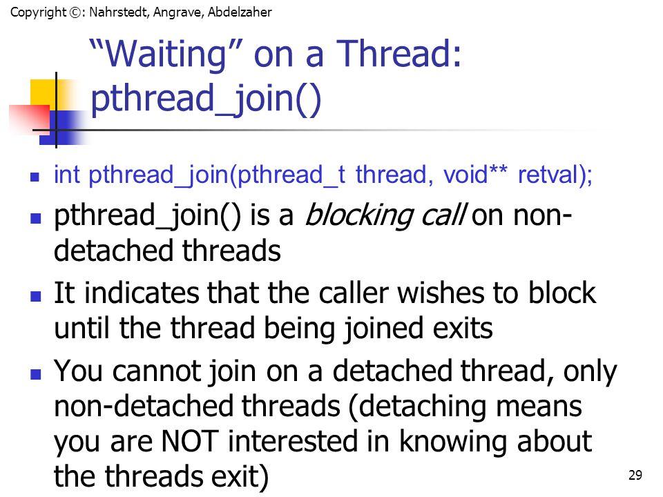 Copyright ©: Nahrstedt, Angrave, Abdelzaher 28 How a thread can detach itself void *runnger(void *arg) { … if (!pthread_detach( pthread_self()) ) return NULL; … }