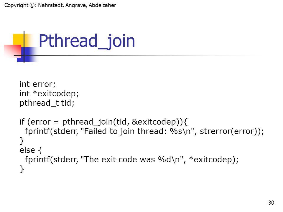 "Copyright ©: Nahrstedt, Angrave, Abdelzaher 29 ""Waiting"" on a Thread: pthread_join() int pthread_join(pthread_t thread, void** retval); pthread_join()"