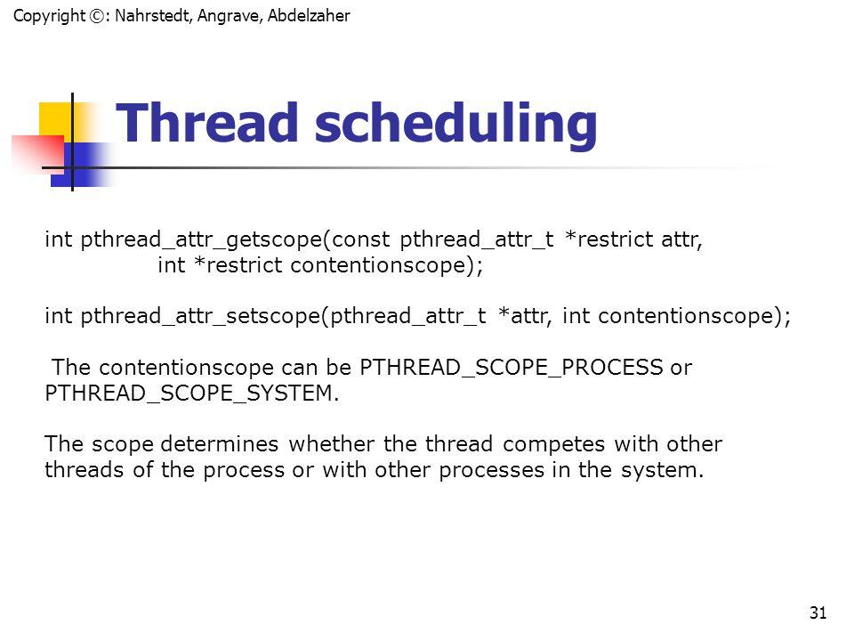 Copyright ©: Nahrstedt, Angrave, Abdelzaher 30 Pthread_join int error; int *exitcodep; pthread_t tid; if (error = pthread_join(tid, &exitcodep)){ fprintf(stderr, Failed to join thread: %s\n , strerror(error)); } else { fprintf(stderr, The exit code was %d\n , *exitcodep); }