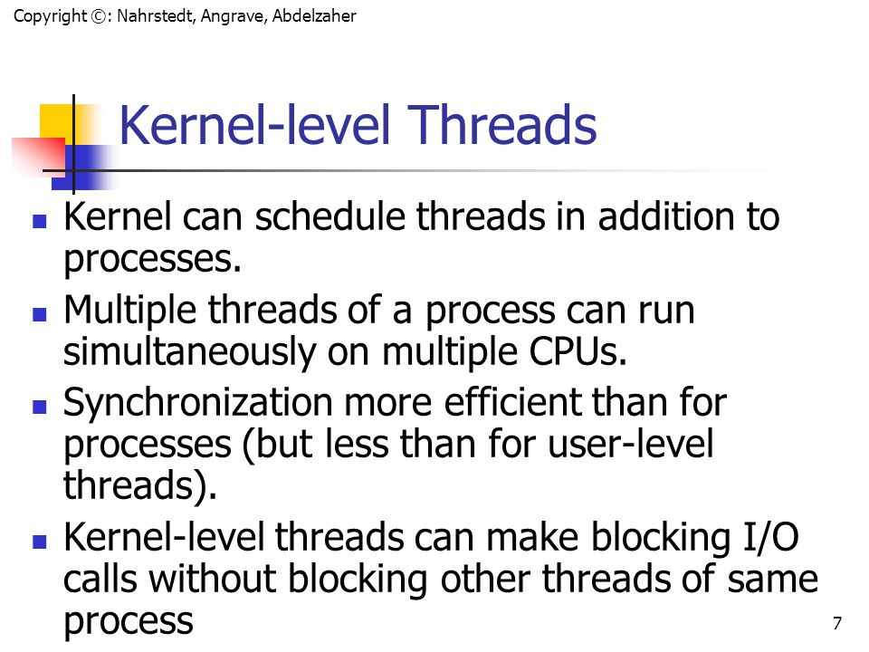 Copyright ©: Nahrstedt, Angrave, Abdelzaher 6 User-level Threads Advantages Fast Context Switching: User level threads are implemented using user level thread libraries, rather than system calls, hence no call to OS and no interrupts to kernel When a thread is finished running for the moment, it can call thread_yield.
