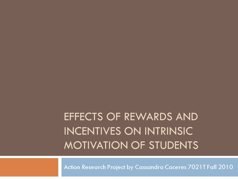 EFFECTS OF REWARDS AND INCENTIVES ON INTRINSIC MOTIVATION OF STUDENTS Action Research Project by Cassandra Caceres 7021T Fall 2010