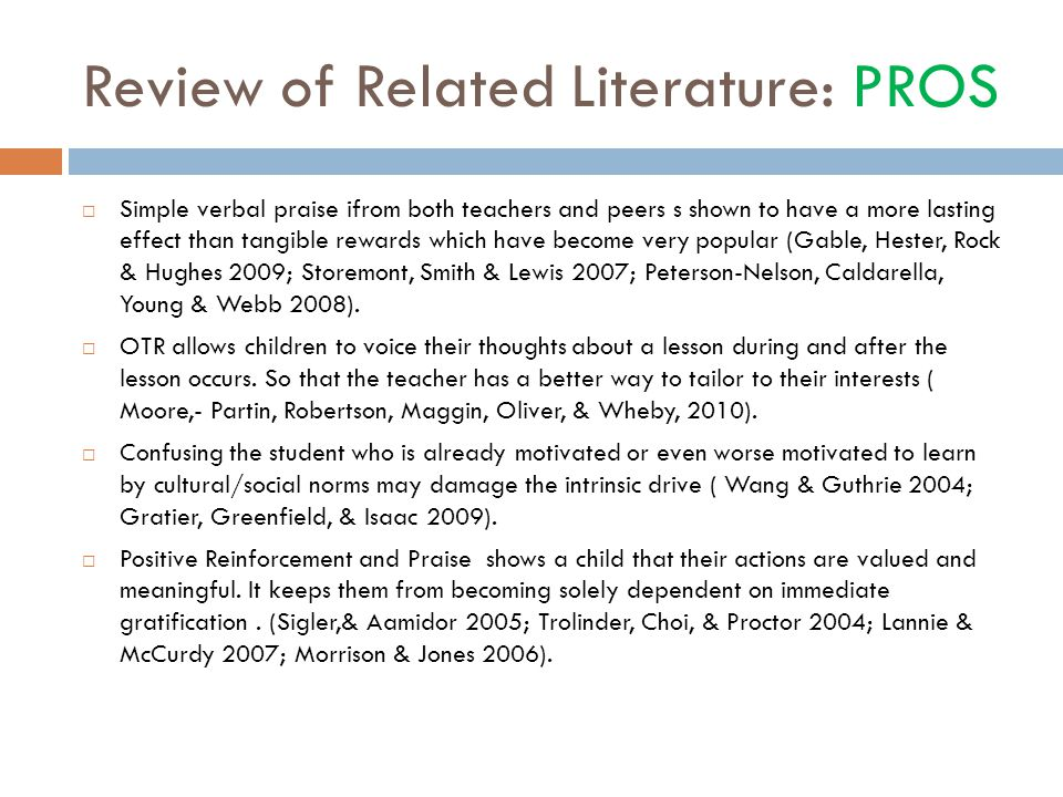Review of Related Literature: PROS  Simple verbal praise ifrom both teachers and peers s shown to have a more lasting effect than tangible rewards which have become very popular (Gable, Hester, Rock & Hughes 2009; Storemont, Smith & Lewis 2007; Peterson-Nelson, Caldarella, Young & Webb 2008).
