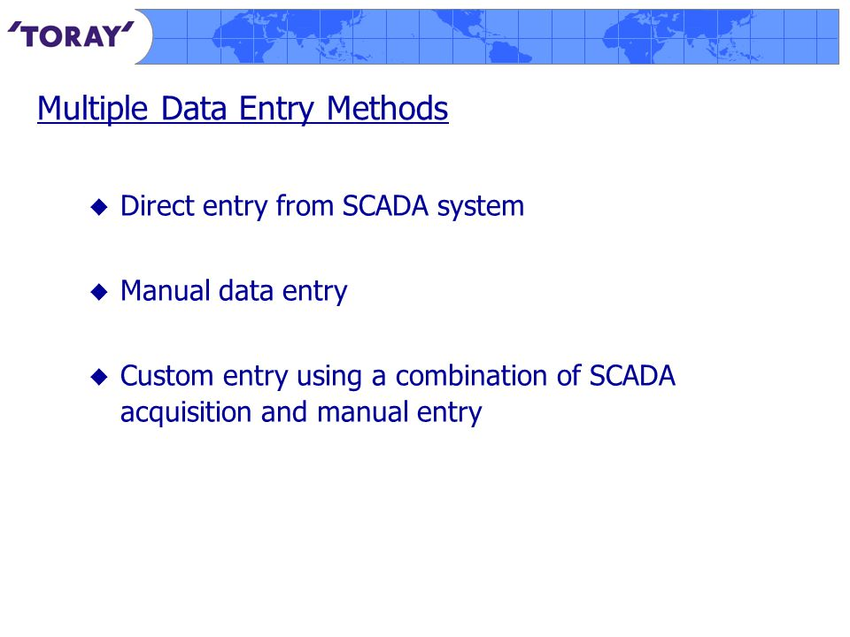 Multiple Data Entry Methods  Direct entry from SCADA system  Manual data entry  Custom entry using a combination of SCADA acquisition and manual entry
