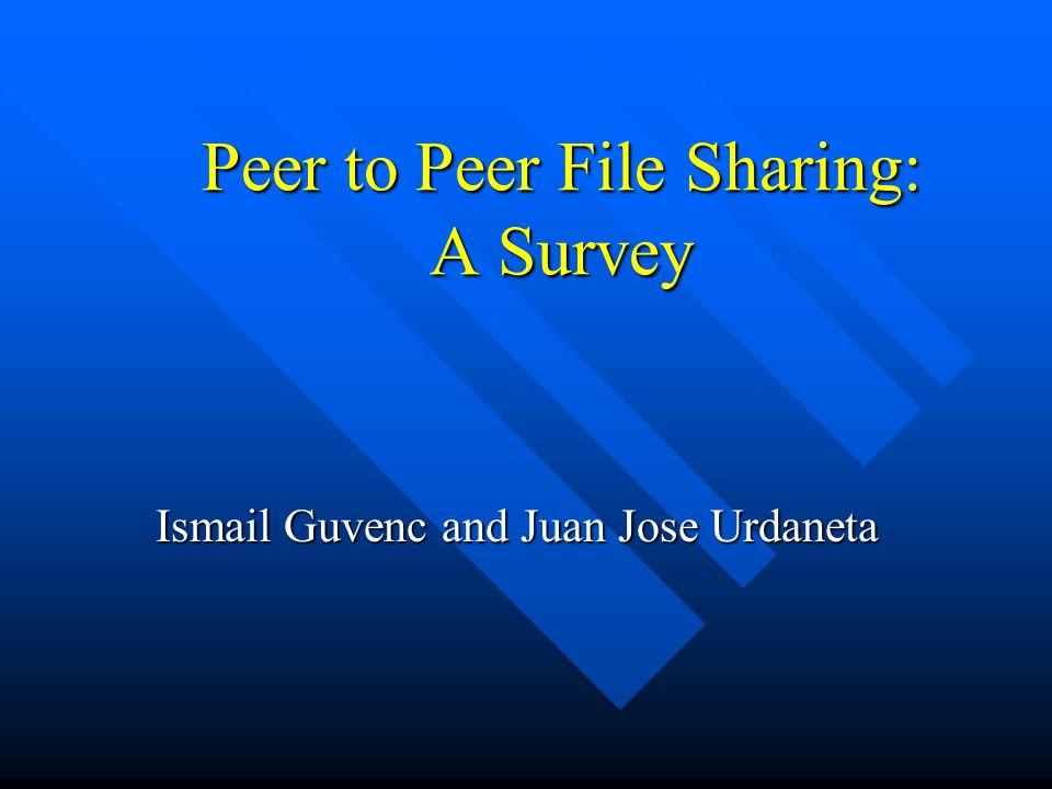 Peer to Peer File Sharing: A Survey Ismail Guvenc and Juan Jose Urdaneta
