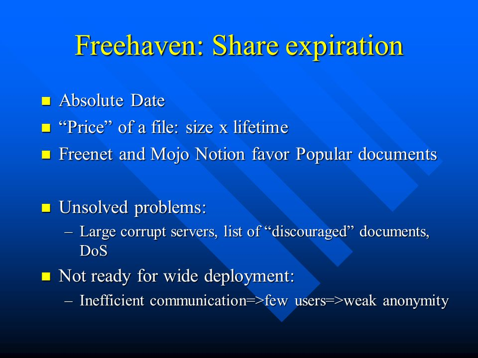 Freehaven: Share expiration Absolute Date Absolute Date Price of a file: size x lifetime Price of a file: size x lifetime Freenet and Mojo Notion favor Popular documents Freenet and Mojo Notion favor Popular documents Unsolved problems: Unsolved problems: –Large corrupt servers, list of discouraged documents, DoS Not ready for wide deployment: Not ready for wide deployment: –Inefficient communication=>few users=>weak anonymity