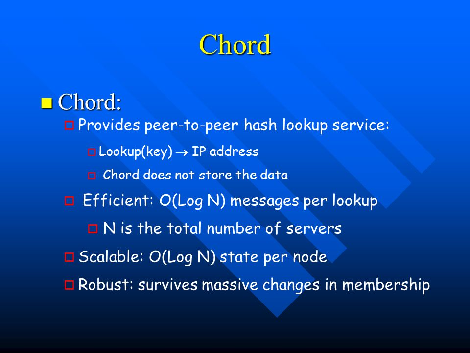 Chord Chord: Chord: o o Provides peer-to-peer hash lookup service: o o Lookup(key)  IP address   Chord does not store the data o o Efficient: O(Log N) messages per lookup o o N is the total number of servers o o Scalable: O(Log N) state per node o o Robust: survives massive changes in membership