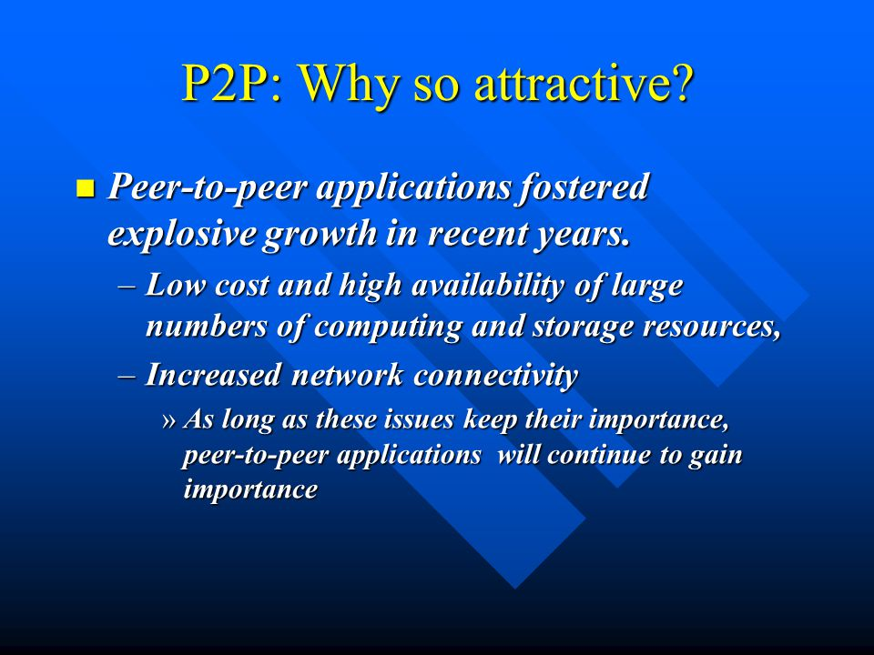 P2P: Why so attractive. Peer-to-peer applications fostered explosive growth in recent years.