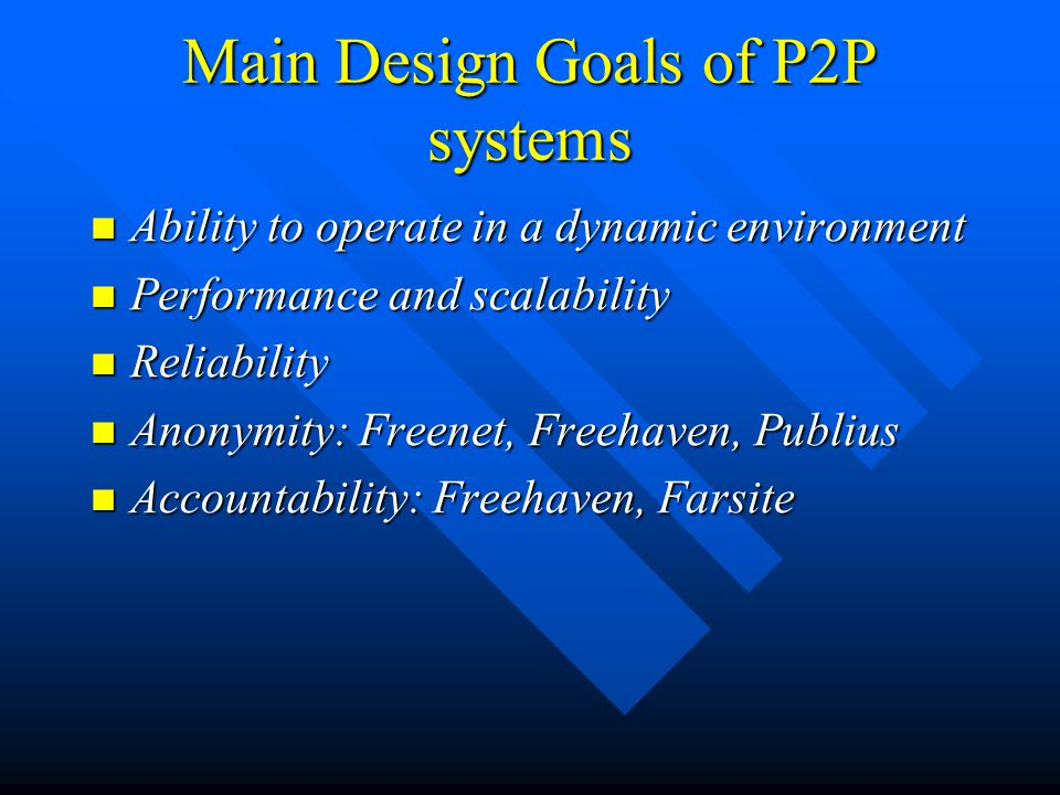 Main Design Goals of P2P systems Ability to operate in a dynamic environment Ability to operate in a dynamic environment Performance and scalability Performance and scalability Reliability Reliability Anonymity: Freenet, Freehaven, Publius Anonymity: Freenet, Freehaven, Publius Accountability: Freehaven, Farsite Accountability: Freehaven, Farsite