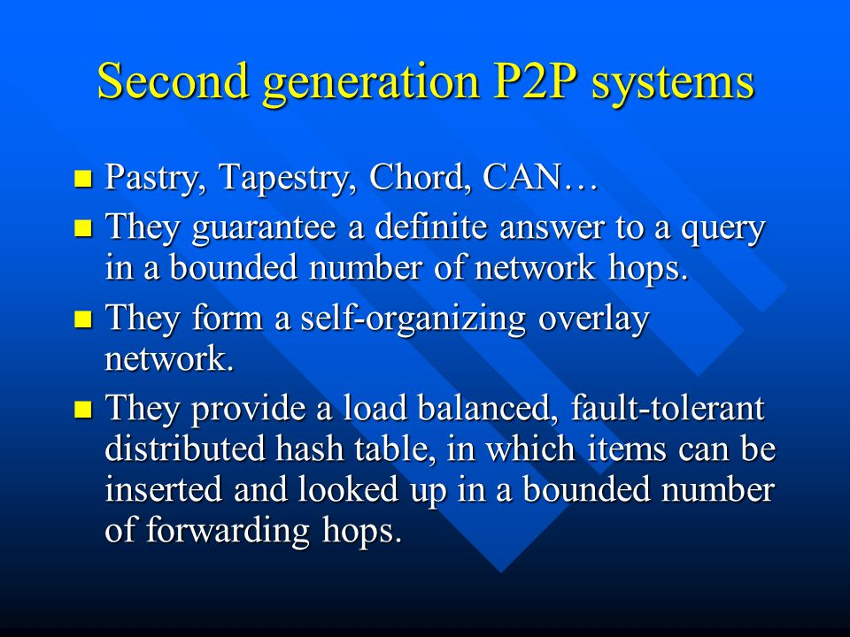 Second generation P2P systems Pastry, Tapestry, Chord, CAN… Pastry, Tapestry, Chord, CAN… They guarantee a definite answer to a query in a bounded number of network hops.