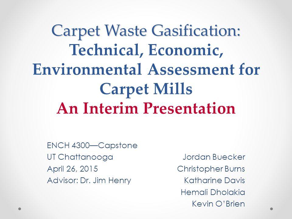 Carpet Waste Gasification: Carpet Waste Gasification: Technical, Economic, Environmental Assessment for Carpet Mills An Interim Presentation ENCH 4300