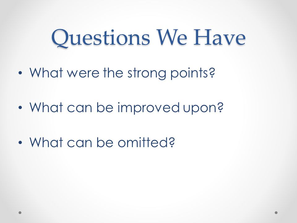 Questions We Have What were the strong points? What can be improved upon? What can be omitted?