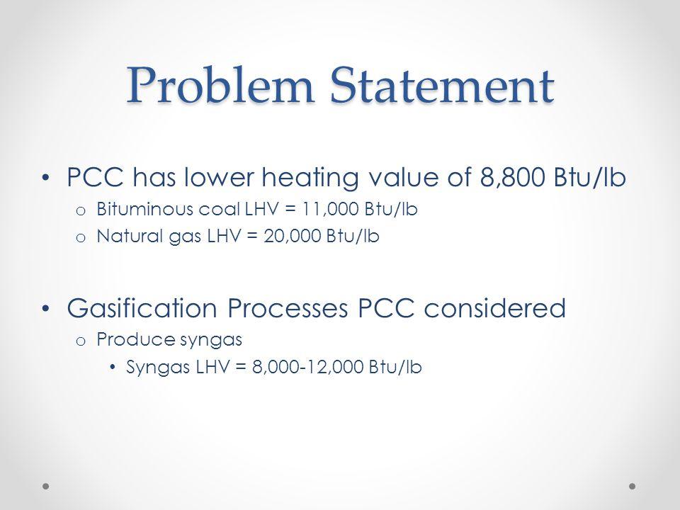Problem Statement PCC has lower heating value of 8,800 Btu/lb o Bituminous coal LHV = 11,000 Btu/lb o Natural gas LHV = 20,000 Btu/lb Gasification Pro