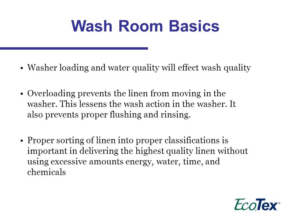 Washer loading and water quality will effect wash quality Overloading prevents the linen from moving in the washer.