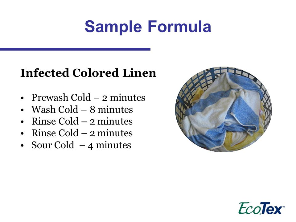 Infected Colored Linen Prewash Cold – 2 minutes Wash Cold – 8 minutes Rinse Cold – 2 minutes Sour Cold – 4 minutes Sample Formula
