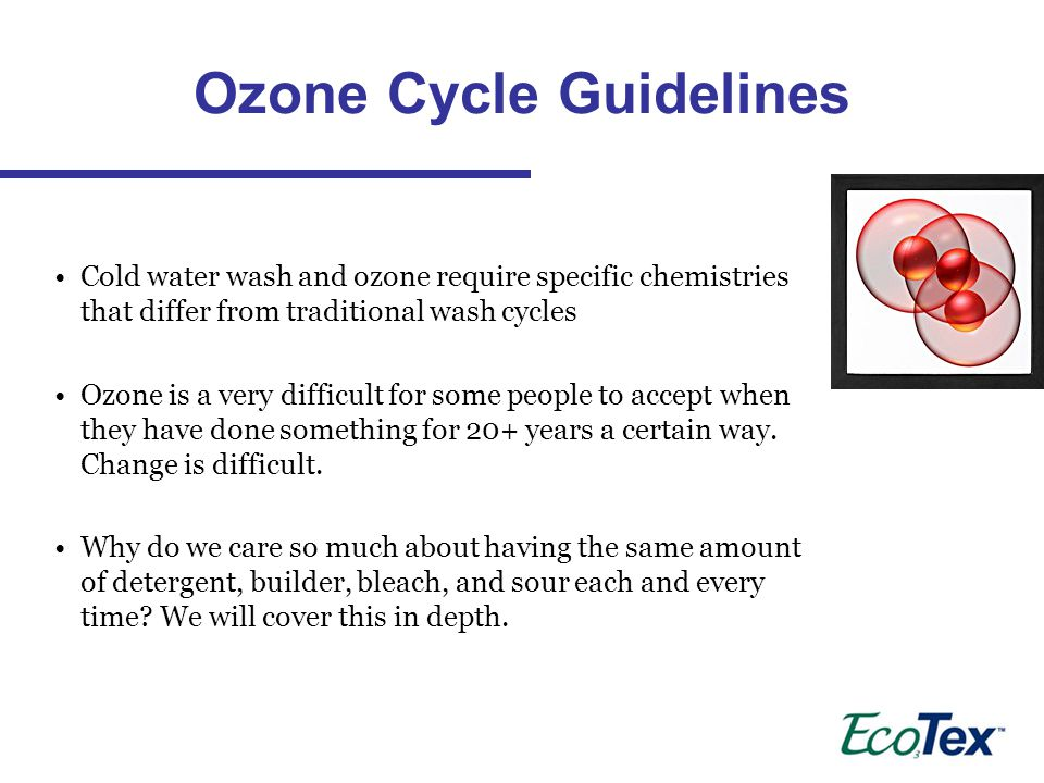 Cold water wash and ozone require specific chemistries that differ from traditional wash cycles Ozone is a very difficult for some people to accept when they have done something for 20+ years a certain way.